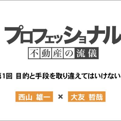プロフェッショナル不動産の流儀 第1回「西山雄一」×「大友哲哉」
