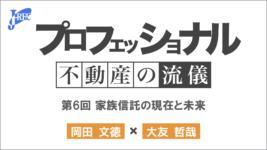 家族信託の現在と未来|プロフェッショナル不動産の流儀 第6回「岡田 文徳」×「大友哲哉」